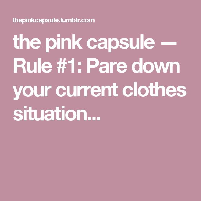 the pink capsule — Rule #1: Pare down your current clothes situation...