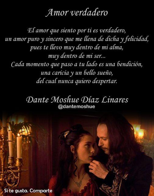 Amor verdadero  El amor que siento por ti es verdadero, un amor puro y sincero que me llena de dicha y felicidad, pues te llevo muy dentro de mi alma, muy dentro de mi ser... Cada momento que paso a tu lado es una bendición, una caricia y un bello sueño, del cual nunca quiero despertar.  Autor del escrito: Dante Moshue Díaz Linares.  Escritor, poeta y narrador de melancolías...