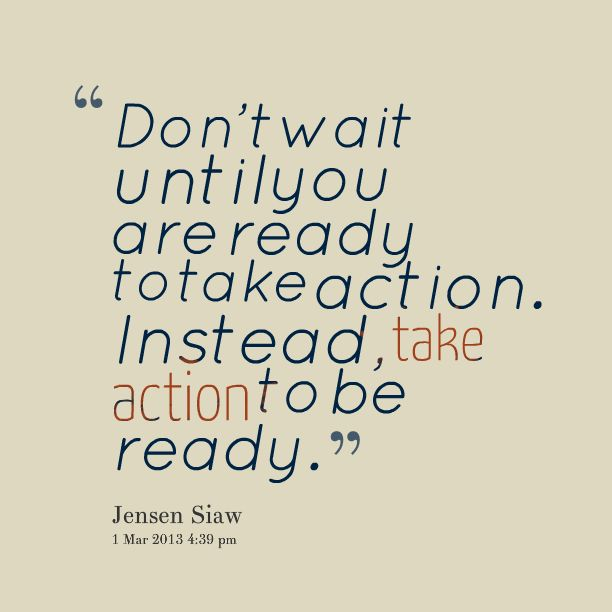 Don't wait until you are ready to take action. Instead, take action to be ready. -- Jensen Siaw