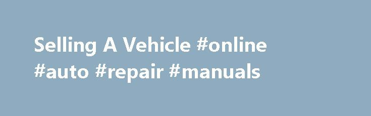 Selling A Vehicle #online #auto #repair #manuals http://auto.remmont.com/selling-a-vehicle-online-auto-repair-manuals/  #selling a car # Selling a vehicle to another individual : The seller needs to provide the buyer with the following documents: properly assigned title Odometer Disclosure Statement Bill of Sale The seller needs to keep : the registration certificate plates a copy of the Bill of Sale Selling a vehicle to a Vermont dealer [...]Read More...The post Selling A Vehicle #online…