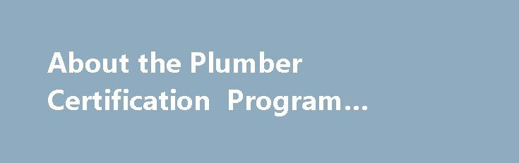 About the Plumber Certification Program #plumber #seattle http://loan-credit.nef2.com/about-the-plumber-certification-program-plumber-seattle/  # About the Plumber Certification Program L I's plumber certification program assures the plumbing industry of a qualified workforce to ensure safety for consumers, workers and the general public. Certify more than 6,000 plumbers. Provide oversight for 3,000 plumber trainees. Provide oversight for 600 medical gas installers. Test an average of 650…