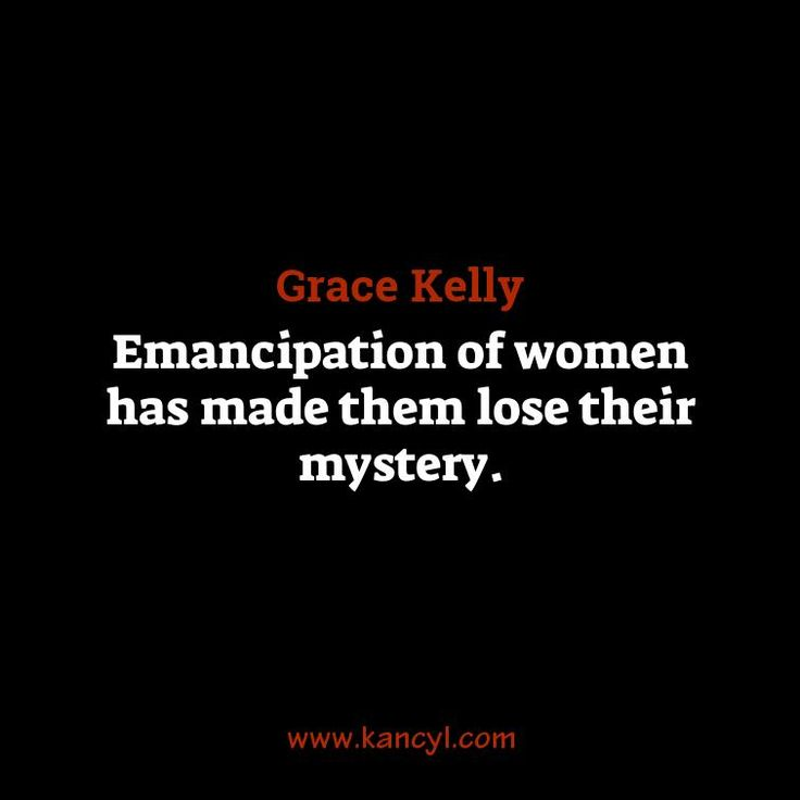 """Emancipation of women has made them lose their mystery."", Grace Kelly"