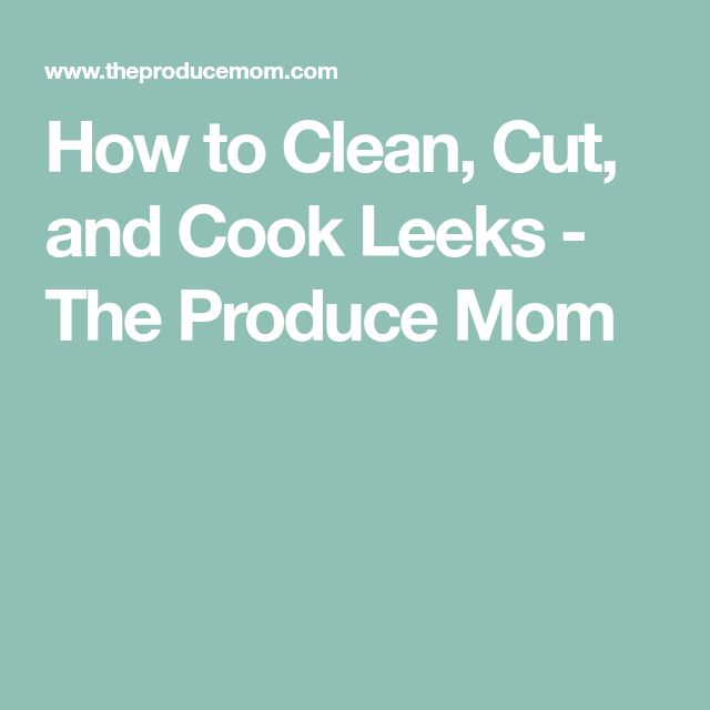 How to Clean, Cut, and Cook Leeks - The Produce Mom