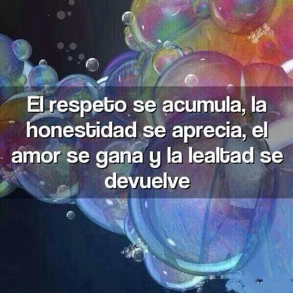 El respeto se acumula, la honestidad se aprecia, el amor se gana y la lealtad se devuelve.