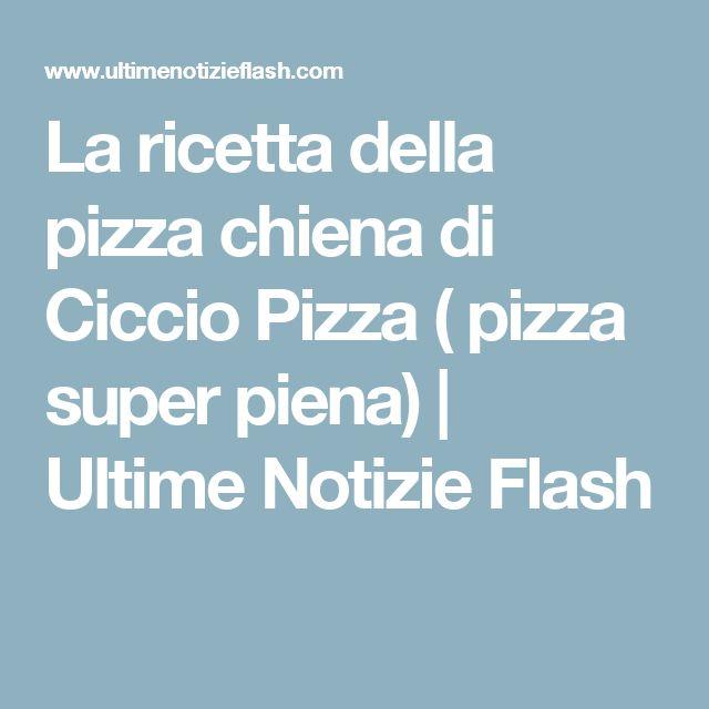 La ricetta della pizza chiena di Ciccio Pizza ( pizza super piena)   Ultime Notizie Flash