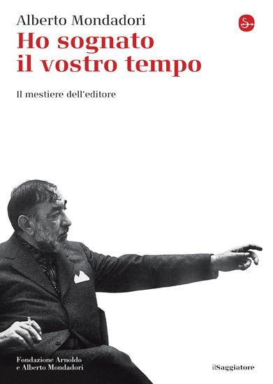 Alberto Mondadori, Ho sognato il vostro tempo.    Alberto Mondadori costituisce qui l'idea per cui fare editoria significa costruire una poetica.   http://www.ilsaggiatore.com/argomenti/letteratura/9788842820895/ho-sognato-il-vostro-tempo/