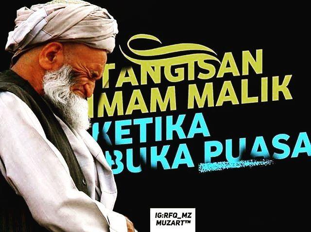"""Imam Malik pendiri madzhab Maliki dalam sebuah riwayat di bulan Ramdhan pada saat berbuka puasa beliau menangis hingga bercucuran air matanya membasahi janggutnya lalu salah satu muridnya bertanya. Murid: ''Wahai guruku yang mulia kenapakah engkau menangis sedemikian sedih serta menyayat hati kami?? Apakah ada di antara kami yang membuat hatimu sedih atau hidangan ini kurang berkenan??!"""" Imam Malik: ''Tidak ... tidak wahai murid-muridku. Sungguh kalian adalah murid-murid terbaikku dan sangat…"""