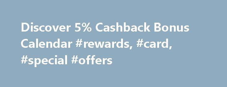Discover 5% Cashback Bonus Calendar #rewards, #card, #special #offers http://utah.nef2.com/discover-5-cashback-bonus-calendar-rewards-card-special-offers/  # Program Details * For Discover it and Discover More cardmembers only: Sign up to earn 5% Cashback Bonus at Gas Stations (stand-alone), Ground Transportation, and Wholesale Clubs from 1/1/17 (or the date on which you sign up, whichever is later) through 3/31/17, on up to $1,500 in purchases. Purchases made at Gas Stations affiliated with…