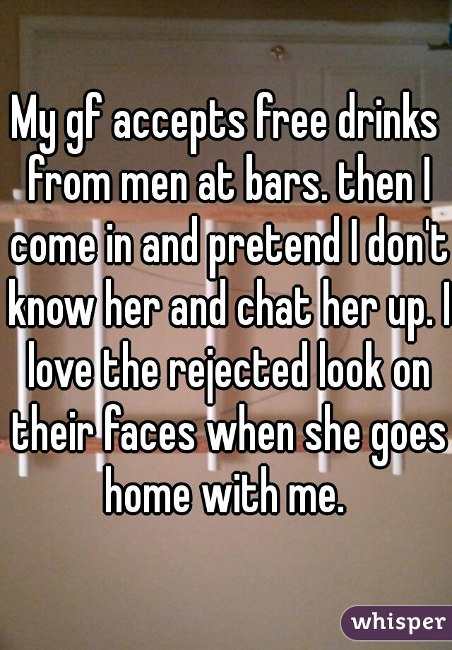 My gf accepts free drinks from men at bars. then I come in and pretend I don't know her and chat her up. I love the rejected look on their faces when she goes home with me.