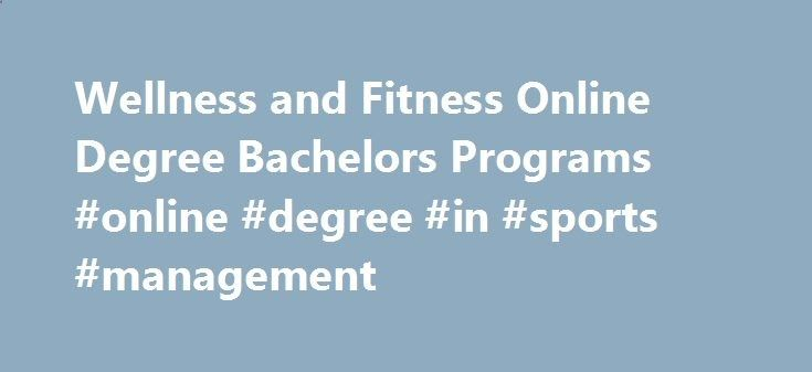 Wellness and Fitness Online Degree Bachelors Programs #online #degree #in #sports #management charlotte.remmont... # Wellness Fitness Classes begin Fall, Spring Summer I Sessions Annually The undergraduate Sport Management: Wellness and Fitness degree offering is 100% online. This undergraduate program was created based on Cal U's extremely successful online graduate program in Exercise Science and Health Promotion. There is no need to come to California's campus as the program is desi...