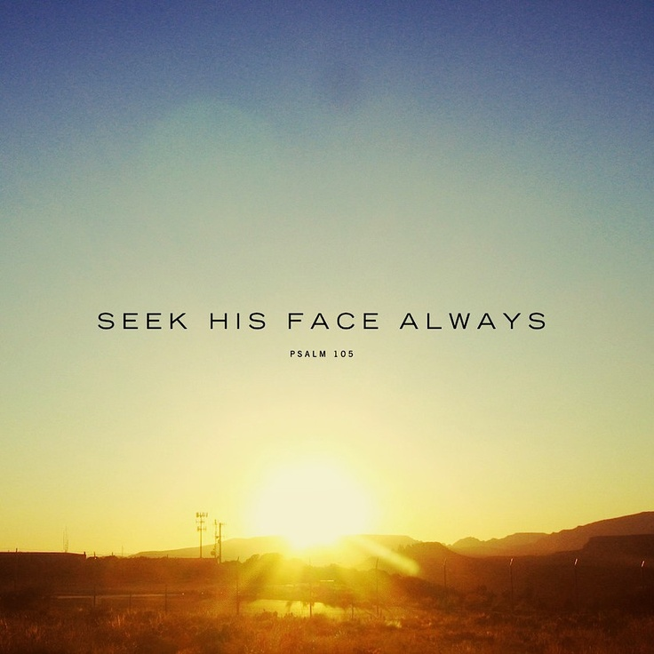 (Psalm 105:4) Look to The Lord and his strength; seek his face always.