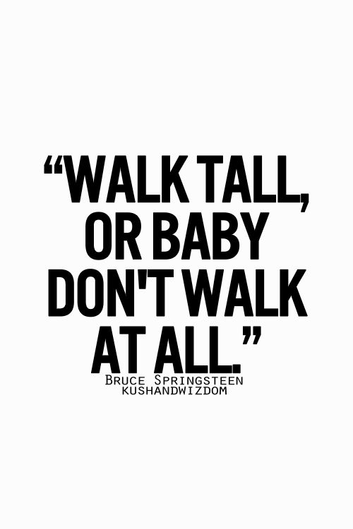 Walk tall or baby don't walk at all... - Bruce Springteen -