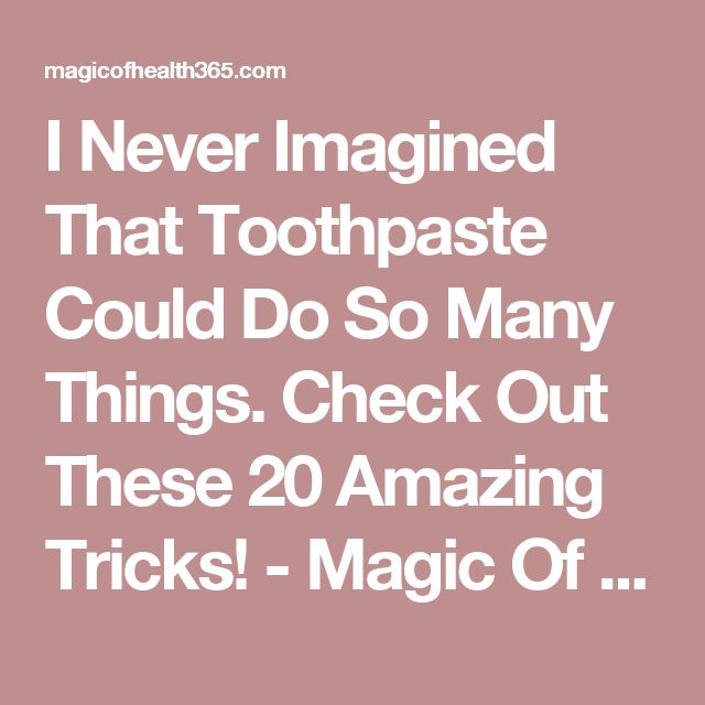I Never Imagined That Toothpaste Could Do So Many Things. Check Out These 20 Amazing Tricks! - Magic Of Health 365