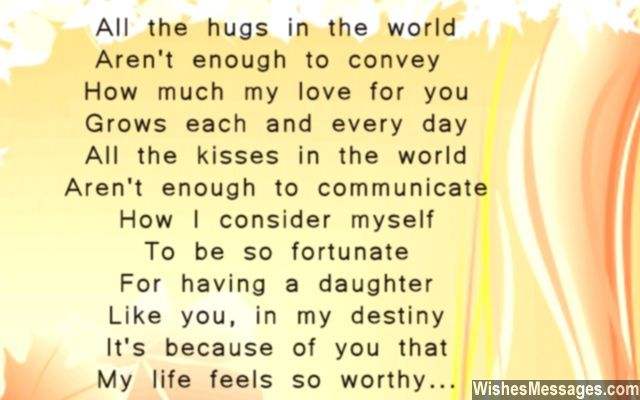 All the hugs in the world Aren't enough to convey How much my love for you Grows each and every day All the kisses in the world Aren't enough to communicate How I consider myself To be so fortunate For having a daughter Like you, in my destiny It's because of you that My life feels so worthy via WishesMessages.com