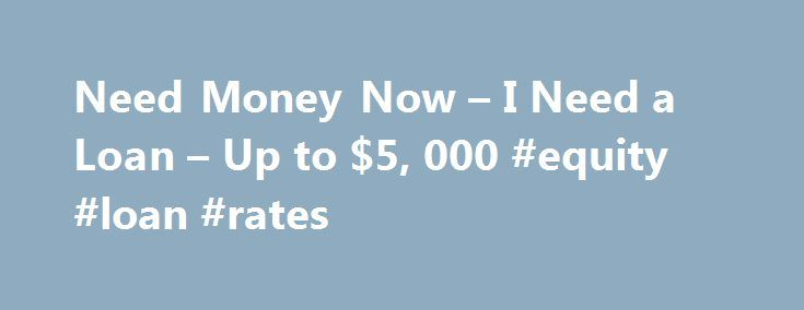 Need Money Now – I Need a Loan – Up to $5, 000 #equity #loan #rates http://loans.nef2.com/2017/05/14/need-money-now-i-need-a-loan-up-to-5-000-equity-loan-rates/  #i need a loan now # Loans for Any Reason You May Need! A quick and easy way to get the loan you need today! Need Money Now If you are in need of money right now, you have found…  Read more