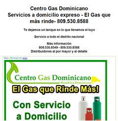 Centro Gas Dominicano Servicios a domicilio expreso - El Gas que más rinde- 809.530.8588 Te dejamos un tanque en lo que llenamos el tuyo Servicio a todo el distrito nacional Más información 809.530.8549 - 809.530.8588 Distribuidores al por mayor y al detalle