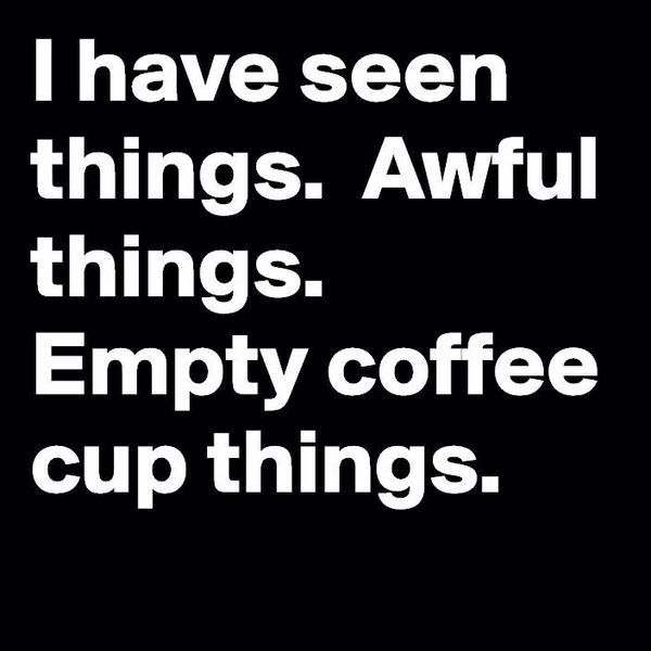 I've seen things. Awful things. Empty coffee cup things.