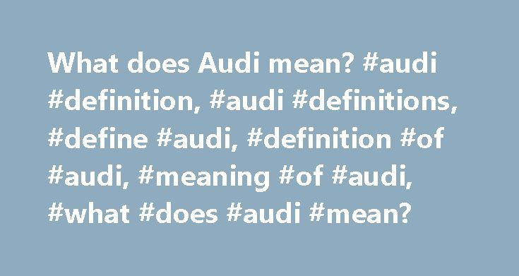 What does Audi mean? #audi #definition, #audi #definitions, #define #audi, #definition #of #audi, #meaning #of #audi, #what #does #audi #mean? http://philippines.nef2.com/what-does-audi-mean-audi-definition-audi-definitions-define-audi-definition-of-audi-meaning-of-audi-what-does-audi-mean/  # Freebase (5.00 / 1 vote) Rate this definition: Audi AG designs, engineers, manufactures and distributes automobiles and motorcycles. Audi oversees worldwide operations from its headquarters in…