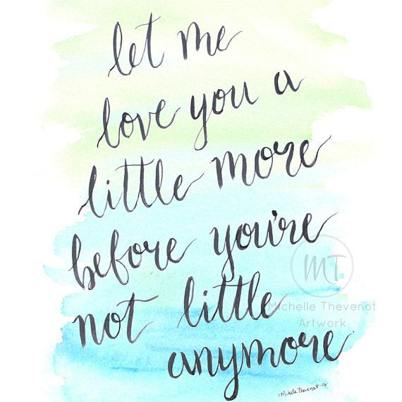 """Let Me Love You A Little More Before You're Not Little Anymore"" MTArtworks, Etsy. Hand-lettered quote by Michelle Thevenot. A mother's heart knows children  grow up so fast. The design's lovingly hand-lettered words used a brush pen and gentle hand-painted watercolor, then digitized. Picture it as framed art on your wall, shelf, table, or mantle, a gift idea for new mom, nursery decor, baby shower, mother's day. Instant download digital artwork is ready to print and display in your home."