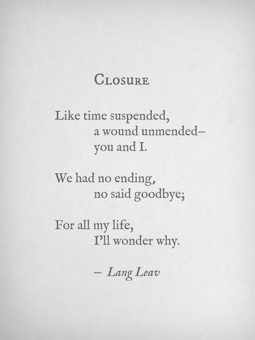 Closure - Like time suspended, a wound unmended- you and I. We had no ending, no said goodbye; For all my life, I'll wonder why. -Land Leav