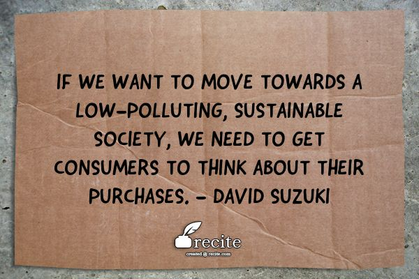 If we want to move towards a low-polluting, sustainable society, we need to get consumers to think about their purchases. - David Suzuki - Quote From Recite.com #RECITE #QUOTE