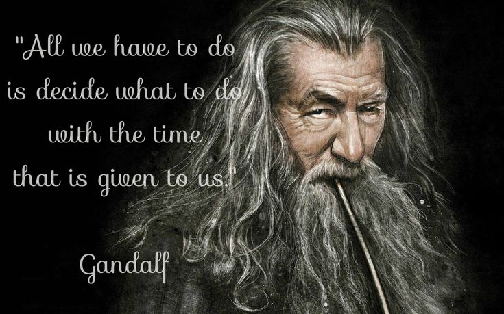 lord of the rings quotes | decide is what to do with the time that is given to us Gandalf