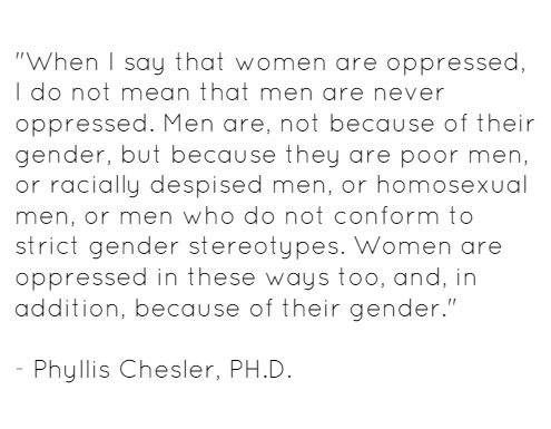 """When I say that women are oppressed, I do not mean that men are never oppressed. Men are, not because of their gender, but because they are poor men, or racially despised men, or homosexual men, or men who do not conform to strict gender stereotypes. Women are oppressed in these ways too, and, in addition, because of their gender."" - Phyllis Chesler, PH.D."