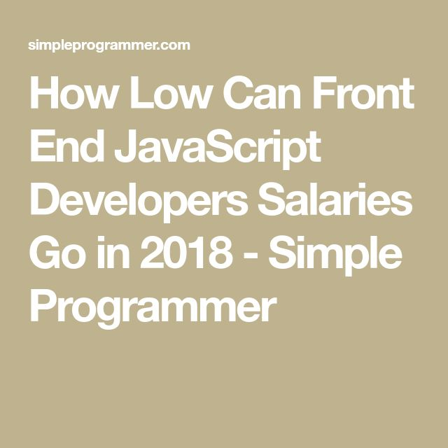 How Low Can Front End JavaScript Developers Salaries Go in 2018 - Simple Programmer