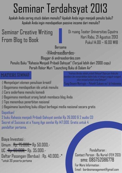 Seminar Creative Writing From Blog To Book Apakah anda sering stuck dalam menulis? Apakah anda ingin menjadi penulis buku? Apakah anda ingin mendapatkan passive income dari menulis? 21 Agustus 2013 At Ruang Teater Unviersitas Ciputra 14.00 – 16.00  http://eventsurabaya.net/seminar-creative-writing-from-blog-to-book/