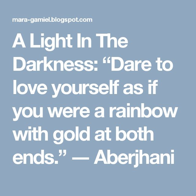 """A Light In The Darkness: """"Dare to love yourself as if you were a rainbow with gold at both ends."""" ― Aberjhani"""