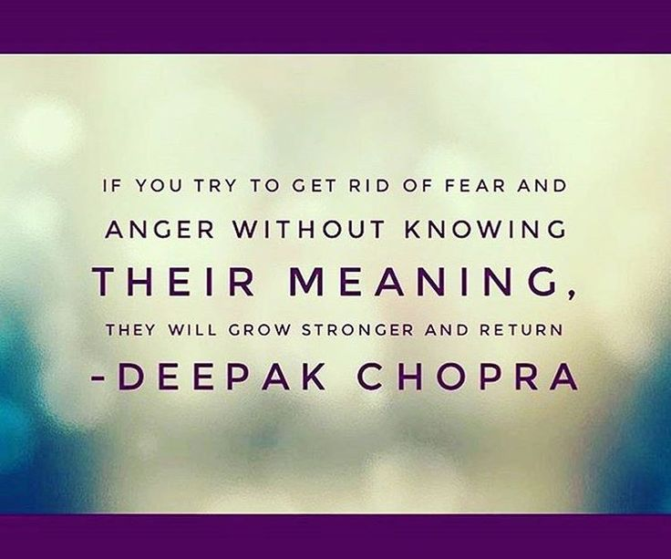 If you try to get rid of fear and anger without knowing their meaning, they will grow stronger and return.   - Deepak Chopra