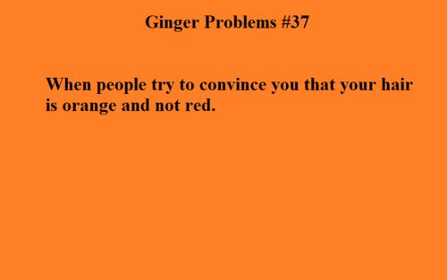 Especially cause my hair is redish-blondish personally I think it's way more red than blonde. But whenever I make a ginger joke about myself someone always says my hair is orange and not red. IT'S RED.