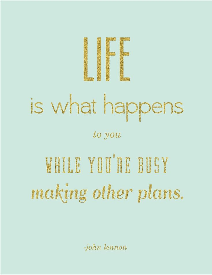 Life is what happens when you're busy making other plans- John Lennon