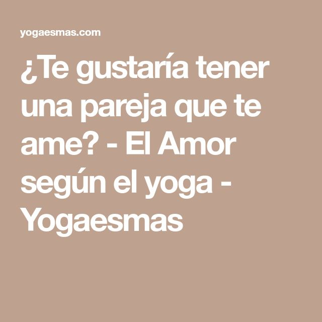 ¿Te gustaría tener una pareja que te ame? - El Amor según el yoga - Yogaesmas