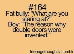 I know its mean but to a bully who always picks on you. To funny