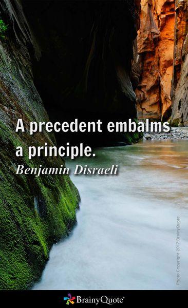 A precedent embalms a principle. - Benjamin Disraeli