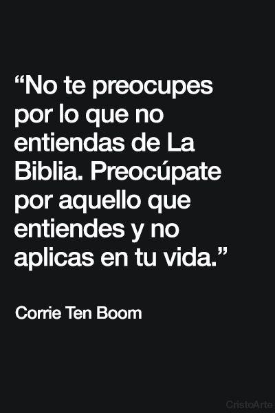 """""""No te preocupes por lo que no entiendas de La Biblia. Preocúpate por aquello que entiendes y no aplicas en tu vida"""" - Corrie Ten Boom."""