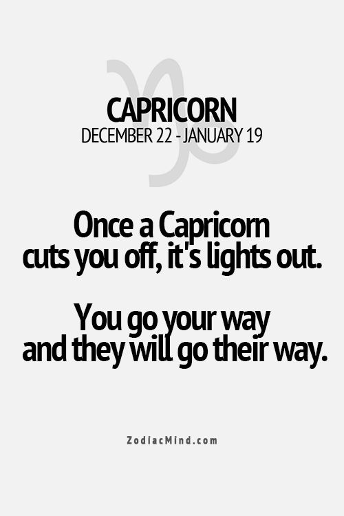 Once a Capricorn cuts you off, it's lights out. You go you way and they will go their way.