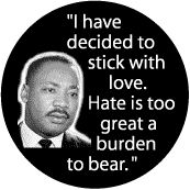 I have decided to stick with love. Hate is too great a burden to bear -- Martin Luther King, Jr. BUTTON