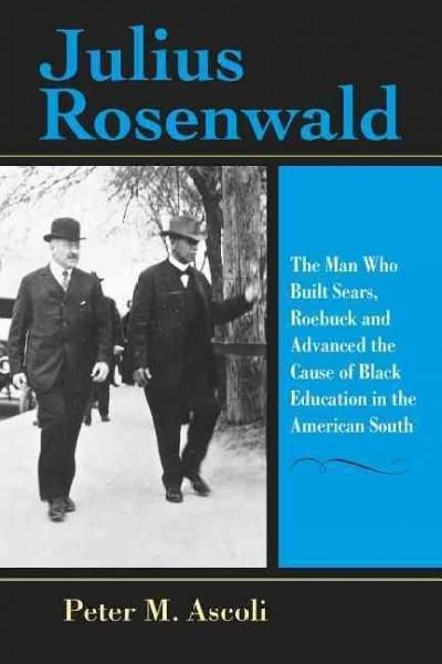 Julius Rosenwald: The Man Who Built Sears, Roebuck and Advanced the Cause of Education in the American South