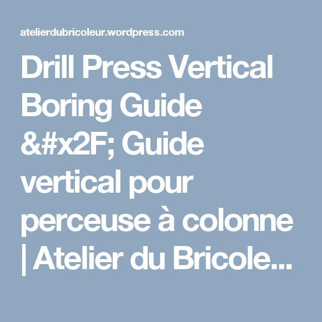 Drill Press Vertical Boring Guide / Guide vertical pour perceuse à colonne | Atelier du Bricoleur (menuiserie)…..…… Woodworking Hobbyist's Workshop