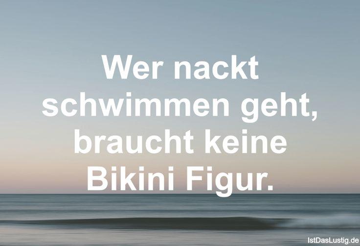 Wer nackt schwimmen geht, braucht keine Bikini Figur.