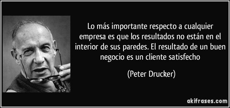 Lo más importante respecto a cualquier empresa es que los resultados no están en el interior de sus paredes. El resultado de un buen negocio es un cliente satisfecho (Peter Drucker)