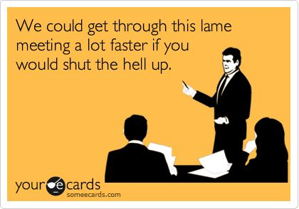 Funny Workplace Ecard: We could get through this lame meeting a lot faster if you would shut the hell up.
