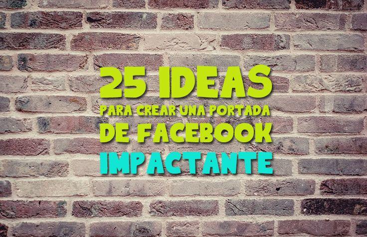 25 ideas para crear una portada de Facebook impactante, cada idea con su ejemplo y una explicación para que le saques el jugo a tu página de Fans.