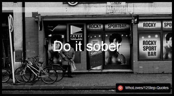 Do it sober - www.pinterest.com/WhoLoves/12Step-Quotes #12Steps #InspirationalQuotes #Quotes