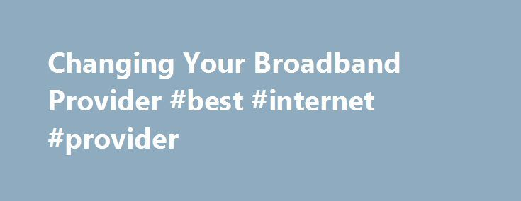 Changing Your Broadband Provider #best #internet #provider http://broadband.remmont.com/changing-your-broadband-provider-best-internet-provider/  #broadband suppliers # Changing broadband provider There is nothing to fear when changing broadband provider, and a little knowledge and understanding will put you in good stead for when you are ready to make that sometimes dreaded phone call to your existing broadband provider. MoneySuperMarket.com has created this guide to arm you with the…