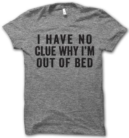 I Have No Clue Why I'm Out Of Bed (Thug life) I think the real question us: Am I out of bed? Out or my body? Out of my mind? Where am I again? Love MOM
