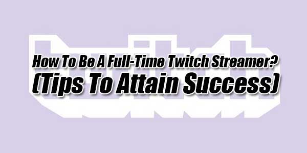 How To Be A Full Time Twitch Streamer Tips To Attain Success Twitch Streamers Success