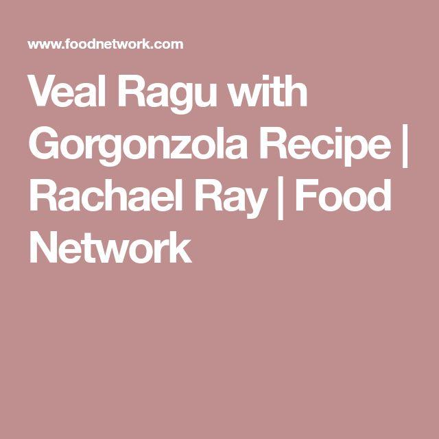 Veal Ragu with Gorgonzola Recipe   Rachael Ray   Food Network